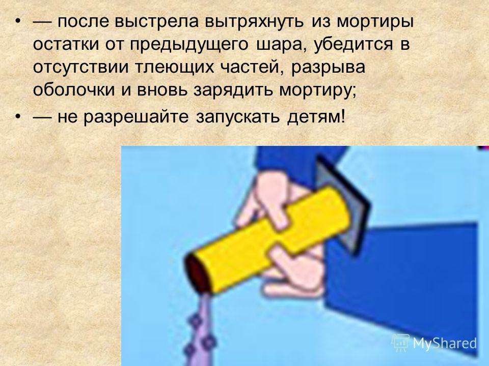 после выстрела вытряхнуть из мортиры остатки от предыдущего шара, убедится в отсутствии тлеющих частей, разрыва оболочки и вновь зарядить мортиру; не разрешайте запускать детям!