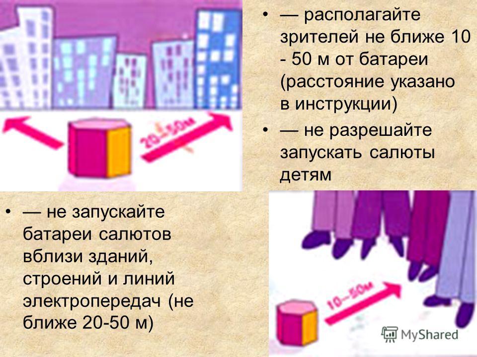 не запускайте батареи салютов вблизи зданий, строений и линий электропередач (не ближе 20-50 м) располагайте зрителей не ближе 10 - 50 м от батареи (расстояние указано в инструкции) не разрешайте запускать салюты детям