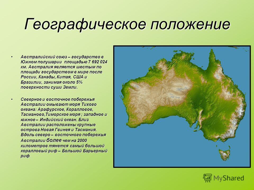Австралийский союз – государство в Южном полушарии площадью 7 692 024 км. Австралия является шестым по площади государством в мире после России, Канады, Китая, США и Бразилии, занимая около 5% поверхности суши Земли.Австралийский союз – государство в