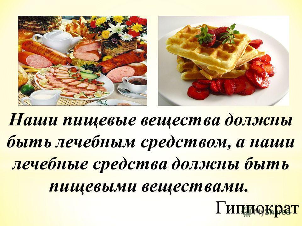 Наши пищевые вещества должны быть лечебным средством, а наши лечебные средства должны быть пищевыми веществами. Гиппократ