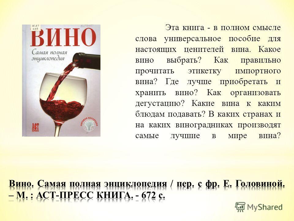 Эта книга - в полном смысле слова универсальное пособие для настоящих ценителей вина. Какое вино выбрать? Как правильно прочитать этикетку импортного вина? Где лучше приобретать и хранить вино? Как организовать дегустацию? Какие вина к каким блюдам п