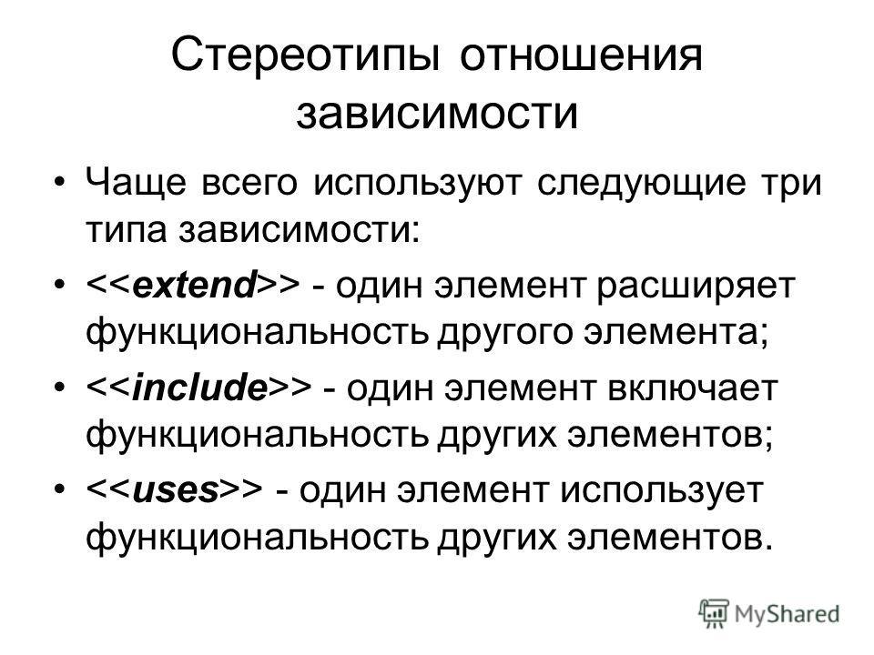 Стереотипы отношения зависимости Чаще всего используют следующие три типа зависимости: > - один элемент расширяет функциональность другого элемента; > - один элемент включает функциональность других элементов; > - один элемент использует функциональн
