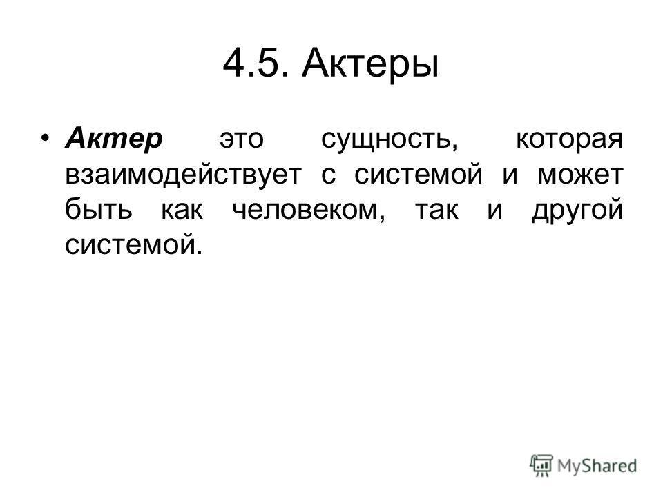 4.5. Актеры Актер это сущность, которая взаимодействует с системой и может быть как человеком, так и другой системой.