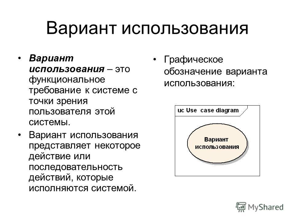 Вариант использования Вариант использования – это функциональное требование к системе с точки зрения пользователя этой системы. Вариант использования представляет некоторое действие или последовательность действий, которые исполняются системой. Графи