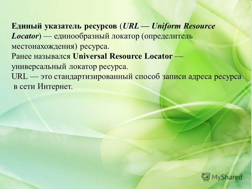 Единый указатель ресурсов (URL Uniform Resource Locator) единообразный локатор (определитель местонахождения) ресурса. Ранее назывался Universal Resource Locator универсальный локатор ресурса. URL это стандартизированный способ записи адреса ресурса