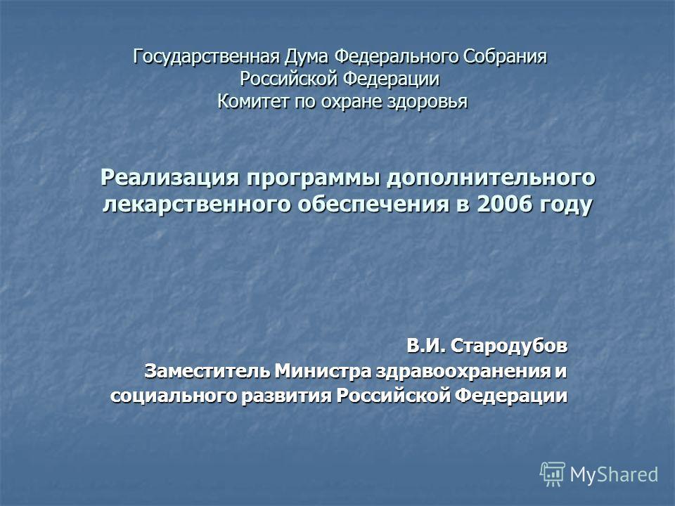 Реализация программы дополнительного лекарственного обеспечения в 2006 году В.И. Стародубов Заместитель Министра здравоохранения и социального развития Российской Федерации Государственная Дума Федерального Собрания Российской Федерации Комитет по ох