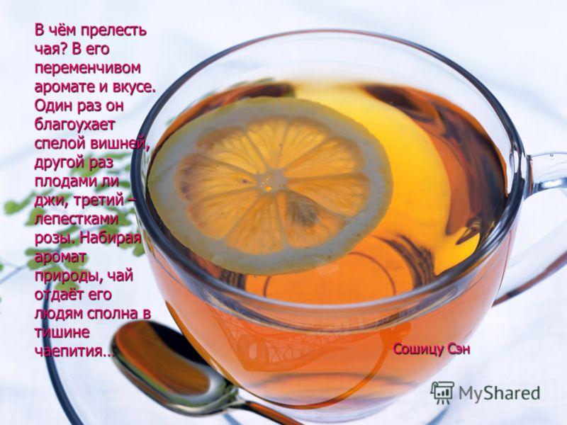 В чём прелесть чая? В его переменчивом аромате и вкусе. Один раз он благоухает спелой вишней, другой раз плодами ли джи, третий – лепестками розы. Набирая аромат природы, чай отдаёт его людям сполна в тишине чаепития… Сошицу Сэн Сошицу Сэн