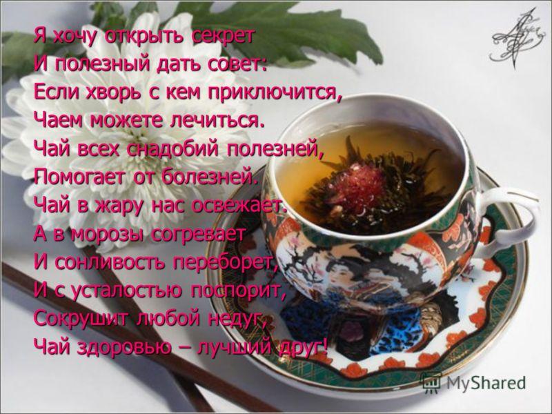 Я хочу открыть секрет И полезный дать совет: Если хворь с кем приключится, Чаем можете лечиться. Чай всех снадобий полезней, Помогает от болезней. Чай в жару нас освежает. А в морозы согревает И сонливость переборет, И с усталостью поспорит, Сокрушит