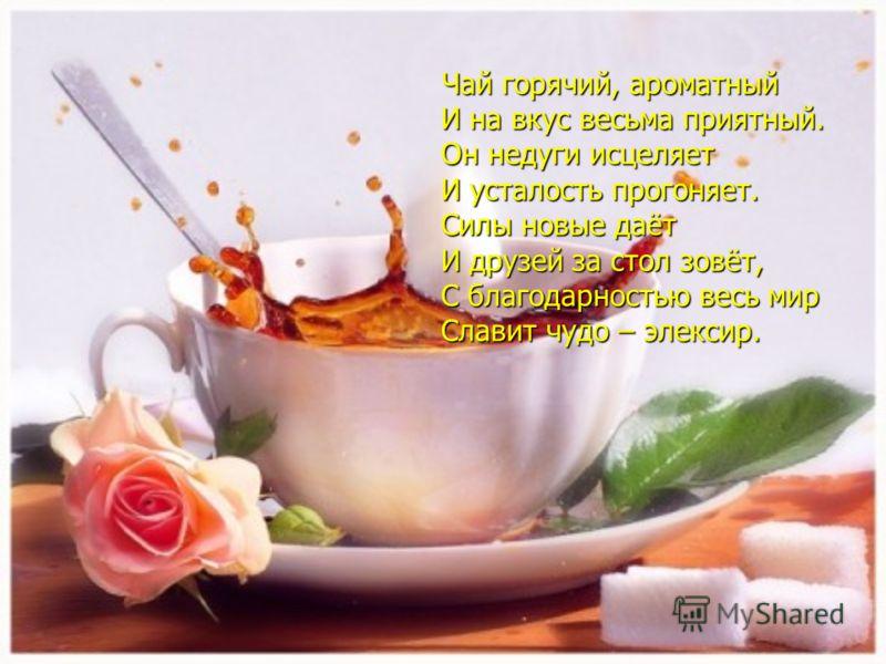 Чай горячий, ароматный Чай горячий, ароматный И на вкус весьма приятный. И на вкус весьма приятный. Он недуги исцеляет Он недуги исцеляет И усталость прогоняет. И усталость прогоняет. Силы новые даёт Силы новые даёт И друзей за стол зовёт, И друзей з