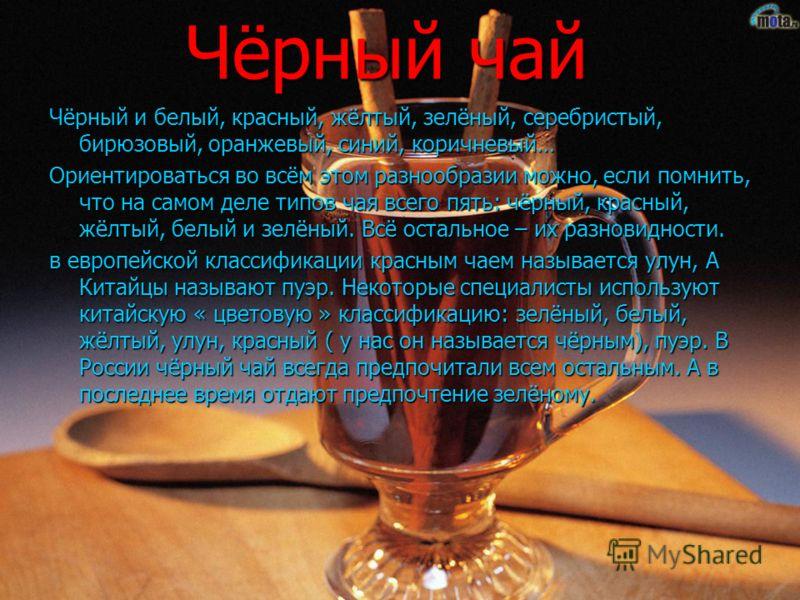 Чёрный чай Чёрный чай Чёрный и белый, красный, жёлтый, зелёный, серебристый, бирюзовый, оранжевый, синий, коричневый… Ориентироваться во всём этом разнообразии можно, если помнить, что на самом деле типов чая всего пять: чёрный, красный, жёлтый, белы