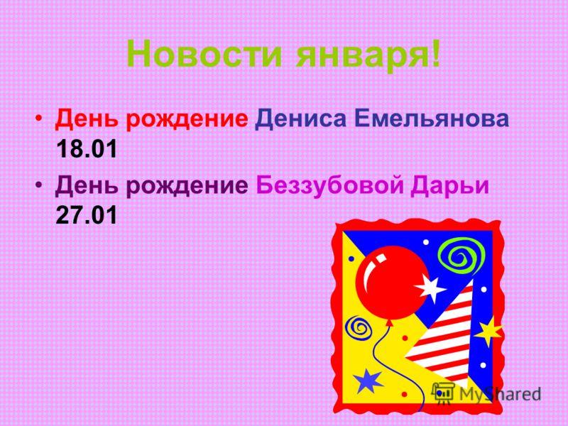 Новости января! День рождение Дениса Емельянова 18.01 День рождение Беззубовой Дарьи 27.01