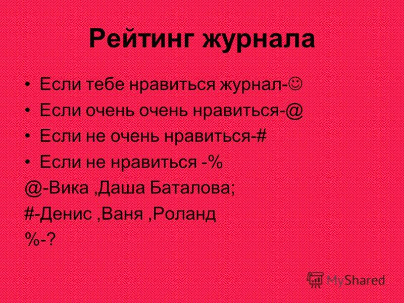 Рейтинг журнала Если тебе нравиться журнал- Если очень очень нравиться-@ Если не очень нравиться-# Если не нравиться -% @-Вика,Даша Баталова; #-Денис,Ваня,Роланд %-?
