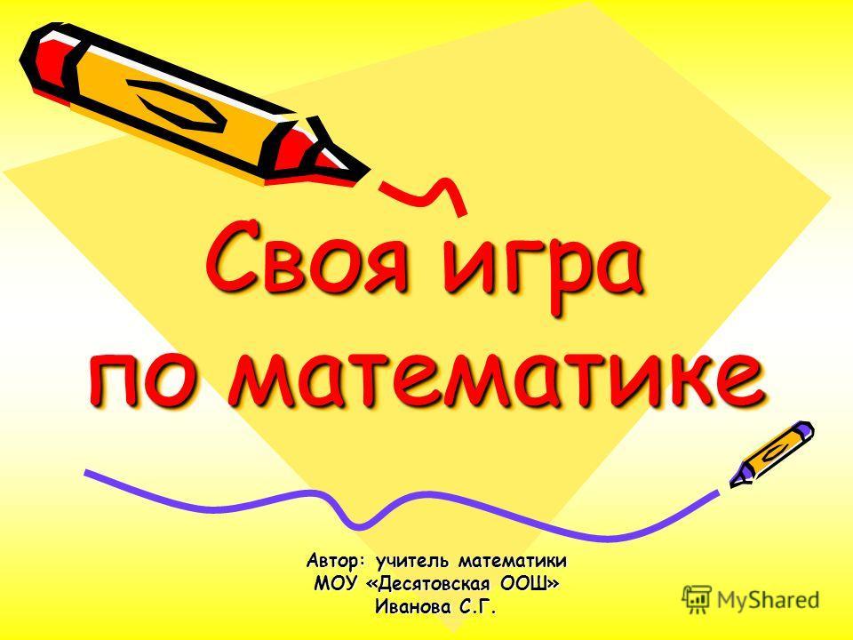 Своя игра по математике Автор: учитель математики МОУ «Десятовская ООШ» Иванова С.Г.