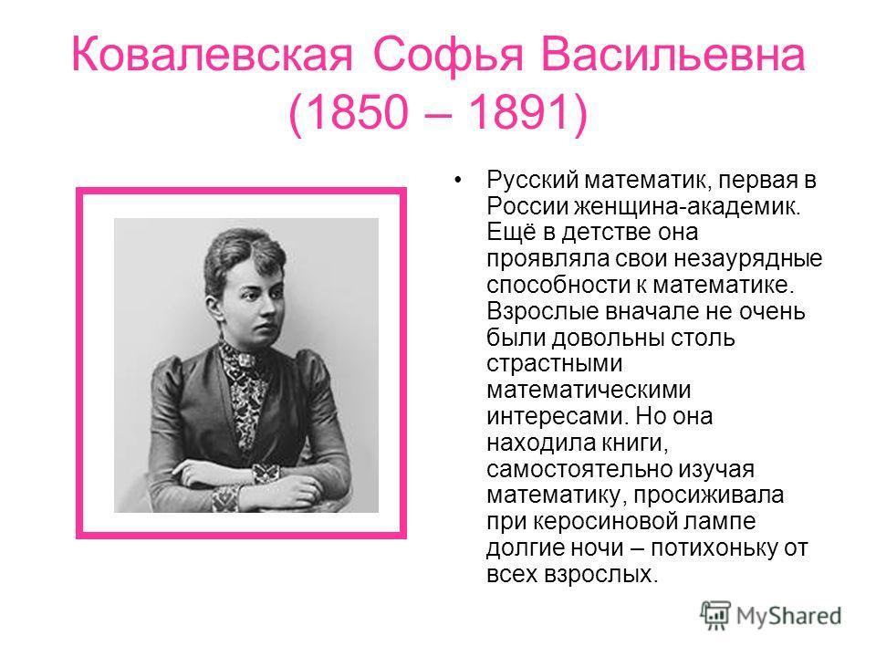 Ковалевская Софья Васильевна (1850 – 1891) Русский математик, первая в России женщина-академик. Ещё в детстве она проявляла свои незаурядные способности к математике. Взрослые вначале не очень были довольны столь страстными математическими интересами