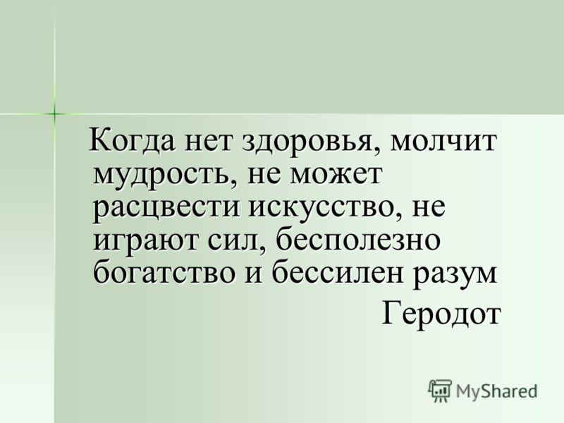 Когда нет здоровья, молчит мудрость, не может расцвести искусство, не играют сил, бесполезно богатство и бессилен разум Когда нет здоровья, молчит мудрость, не может расцвести искусство, не играют сил, бесполезно богатство и бессилен разум Геродот Ге