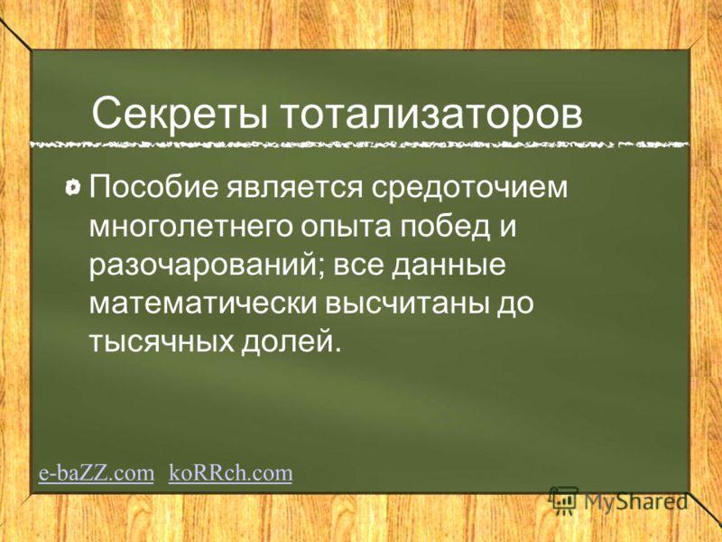 Секреты тотализаторов Пособие является средоточием многолетнего опыта побед и разочарований; все данные математически высчитаны до тысячных долей. e-baZZ.come-baZZ.com koRRch.comkoRRch.com