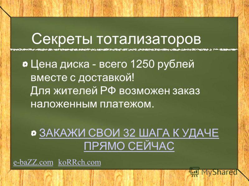Секреты тотализаторов Цена диска - всего 1250 рублей вместе с доставкой! Для жителей РФ возможен заказ наложенным платежом. ЗАКАЖИ СВОИ 32 ШАГА К УДАЧЕ ПРЯМО СЕЙЧАС e-baZZ.come-baZZ.com koRRch.comkoRRch.com