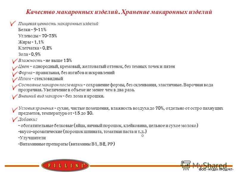 Качество макаронных изделий. Хранение макаронных изделий Пищевая ценность макаронных изделий Белки - 9-11% Углеводы - 70-75% Жиры - 1,1% Клетчатка - 0,2% Зола - 0,9% Влажность - не выше 13% Цвет - однородный, кремовый, желтоватый оттенок, без темных