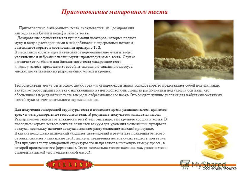 Приготовление макаронного теста Приготовление макаронного теста складывается из дозирования ингредиентов ( муки и воды ) и замеса теста. Дозирование осуществляется при помощи дозаторов, которые подают муку и воду с растворенными в ней добавками непре