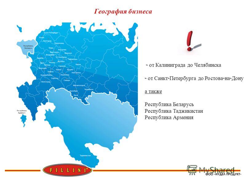 География бизнеса - от Калиниграда до Челябинска - от Санкт - Петербурга до Ростова - на - Дону а также Республика Беларусь Республика Таджикистан Республика Армения