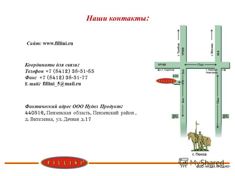 Наши контакты : Сайт: www.fillini.ru Координаты для связи : Телефон +7 (8412) 38-51-85 Факс +7 (8412) 38-51-77 E-mail : fillini_5@mail.ru Фактический адрес ООО Нудел Продукт : 440516, Пензенская область, Пензенский район, д. Вителевка, ул. Дачная д.1