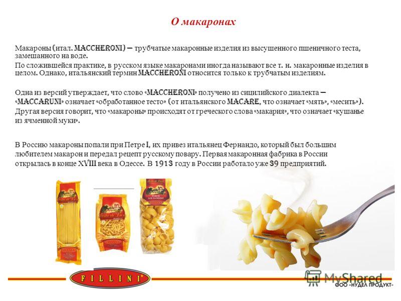 О макаронах Макароны ( итал. Maccheroni) трубчатые макаронные изделия из высушенного пшеничного теста, замешанного на воде. По сложившейся практике, в русском языке макаронами иногда называют все т. н. макаронные изделия в целом. Однако, итальянский