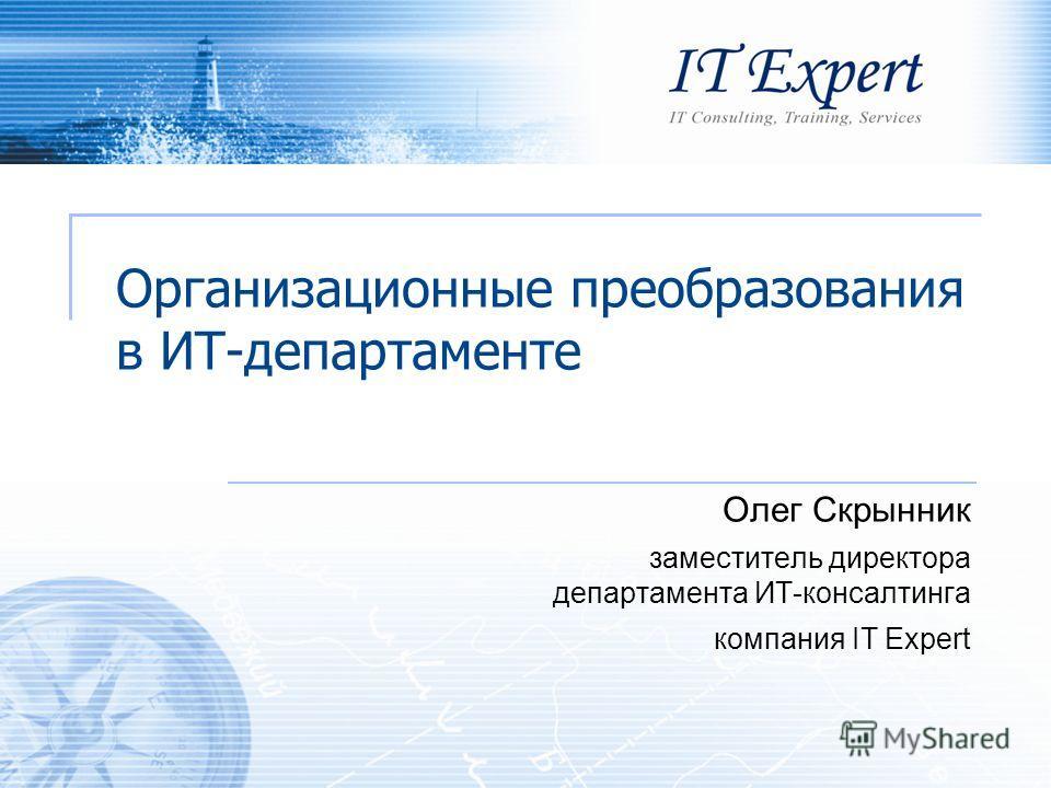 Организационные преобразования в ИТ-департаменте Олег Скрынник заместитель директора департамента ИТ-консалтинга компания IT Expert