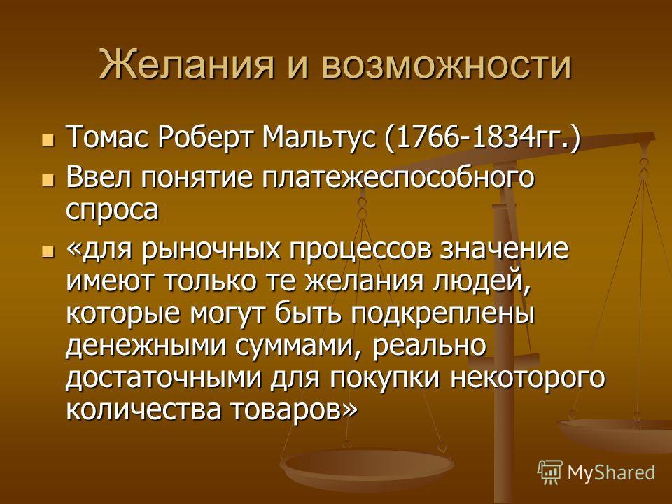 Желания и возможности Томас Роберт Мальтус (1766-1834гг.) Томас Роберт Мальтус (1766-1834гг.) Ввел понятие платежеспособного спроса Ввел понятие платежеспособного спроса «для рыночных процессов значение имеют только те желания людей, которые могут бы