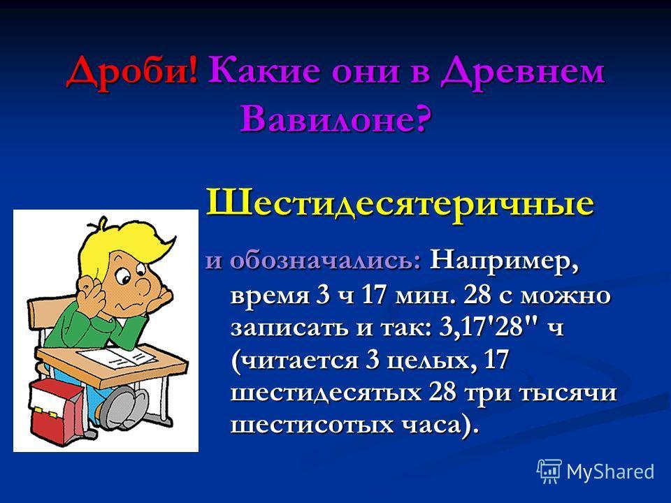 Дроби! Какие они в Древнем Вавилоне? Шестидесятеричные и обозначались: Например, время 3 ч 17 мин. 28 с можно записать и так: 3,17'28 ч (читается 3 целых, 17 шестидесятых 28 три тысячи шестисотых часа).