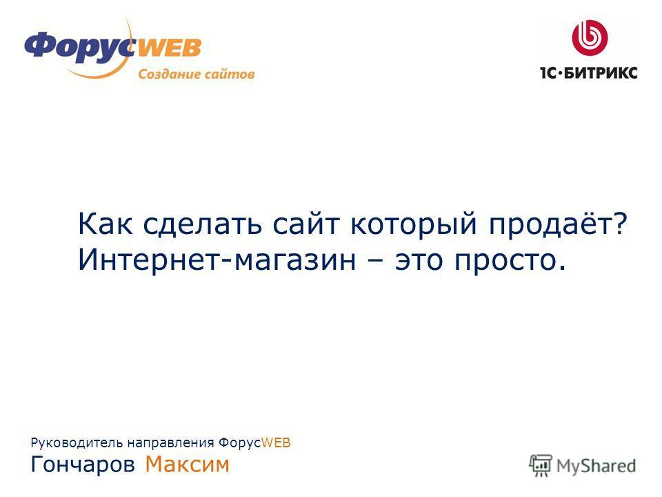 Руководитель направления ФорусWEB Гончаров Максим Как сделать сайт который продаёт? Интернет-магазин – это просто.