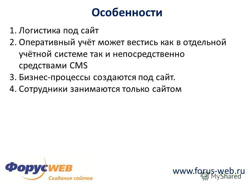 www.forus-web.ru Особенности 1.Логистика под сайт 2.Оперативный учёт может вестись как в отдельной учётной системе так и непосредственно средствами CMS 3.Бизнес-процессы создаются под сайт. 4.Сотрудники занимаются только сайтом