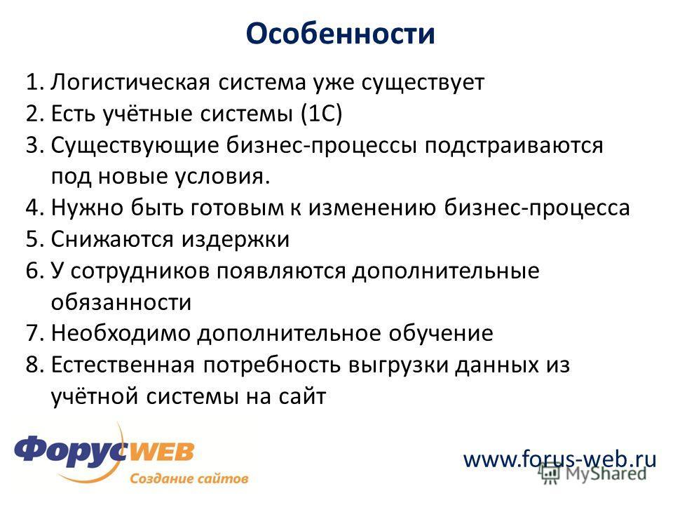 www.forus-web.ru Особенности 1.Логистическая система уже существует 2.Есть учётные системы (1С) 3.Существующие бизнес-процессы подстраиваются под новые условия. 4.Нужно быть готовым к изменению бизнес-процесса 5.Снижаются издержки 6.У сотрудников поя