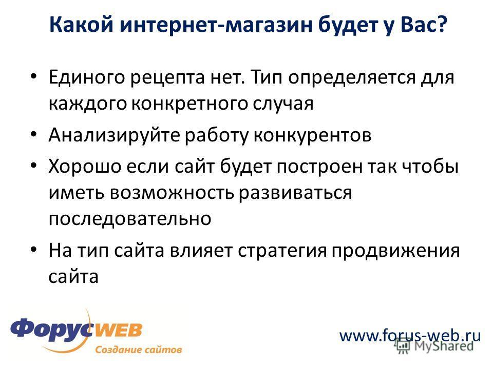www.forus-web.ru Какой интернет-магазин будет у Вас? Единого рецепта нет. Тип определяется для каждого конкретного случая Анализируйте работу конкурентов Хорошо если сайт будет построен так чтобы иметь возможность развиваться последовательно На тип с