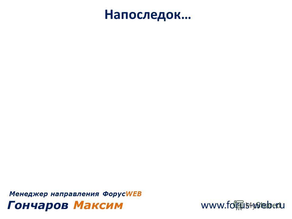 www.forus-web.ru Напоследок… Менеджер направления ФорусWEB Гончаров Максим