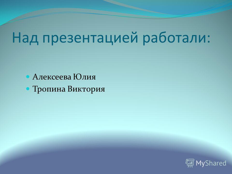 Над презентацией работали: Алексеева Юлия Тропина Виктория