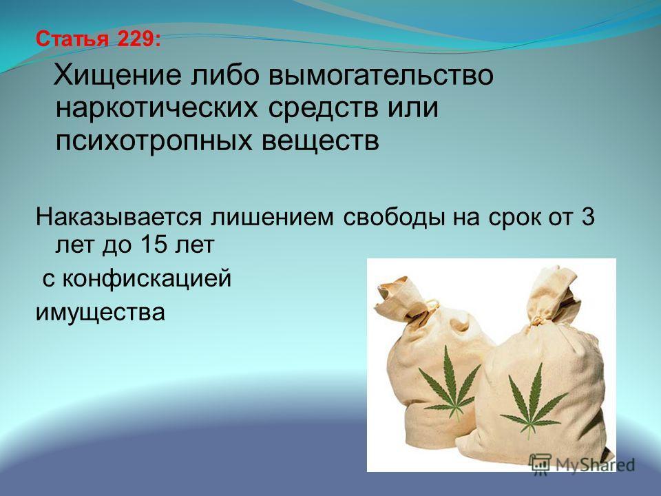 Статья 229: Хищение либо вымогательство наркотических средств или психотропных веществ Наказывается лишением свободы на срок от 3 лет до 15 лет с конфискацией имущества