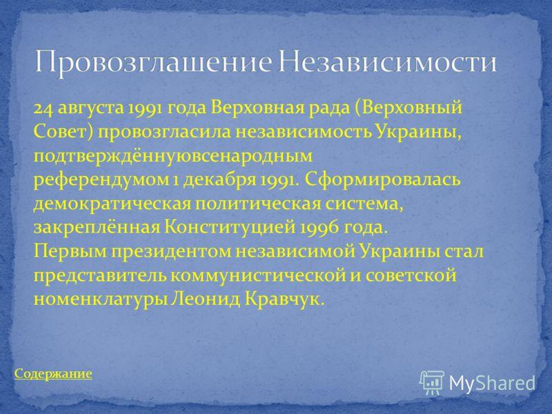 24 августа 1991 года Верховная рада (Верховный Совет) провозгласила независимость Украины, подтверждённуювсенародным референдумом 1 декабря 1991. Сформировалась демократическая политическая система, закреплённая Конституцией 1996 года. Первым президе