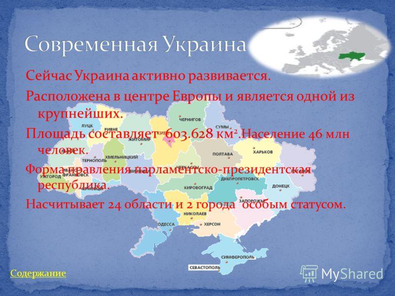 Сейчас Украина активно развивается. Расположена в центре Европы и является одной из крупнейших. Площадь составляет 603.628 км 2.Население 46 млн человек. Форма правления парламентско-президентская республика. Насчитывает 24 области и 2 города особым