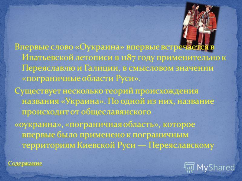Впервые слово «Оукраина» впервые встречается в Ипатьевской летописи в 1187 году применительно к Переяславлю и Галиции, в смысловом значении «пограничные области Руси». Существует несколько теорий происхождения названия «Украина». По одной из них, наз