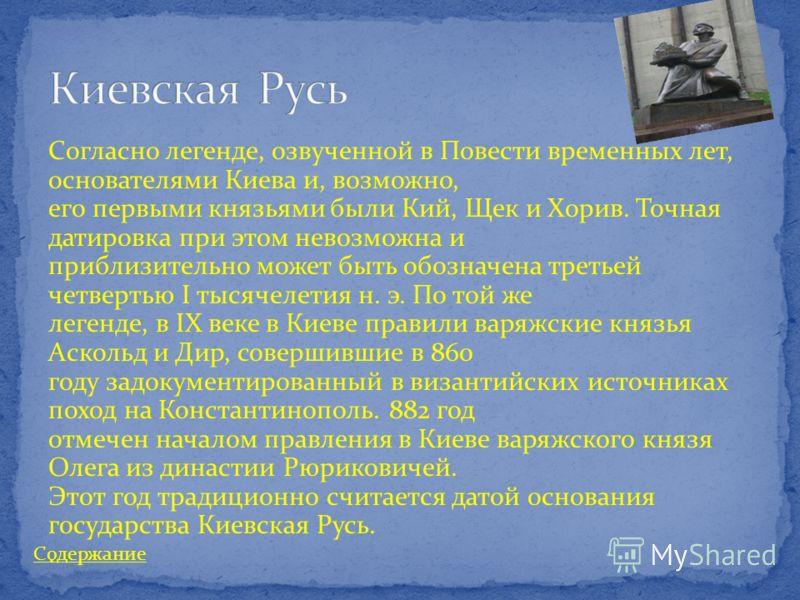 Согласно легенде, озвученной в Повести временных лет, основателями Киева и, возможно, его первыми князьями были Кий, Щек и Хорив. Точная датировка при этом невозможна и приблизительно может быть обозначена третьей четвертью I тысячелетия н. э. По той