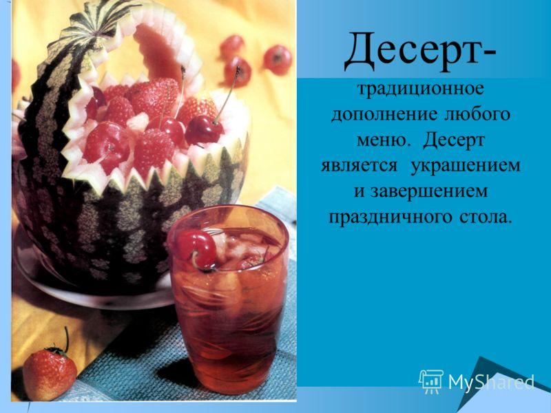 Десерт- традиционное дополнение любого меню. Десерт является украшением и завершением праздничного стола.