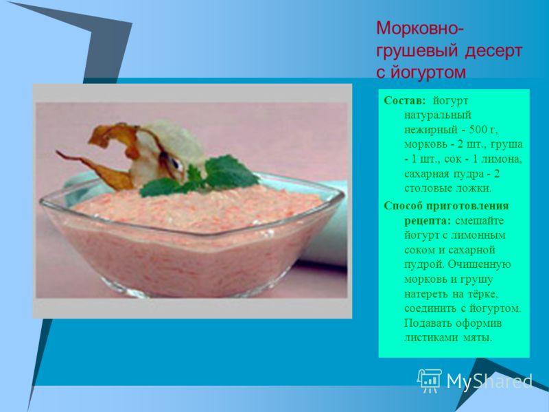 Морковно- грушевый десерт с йогуртом Состав: йогурт натуральный нежирный - 500 г, морковь - 2 шт., груша - 1 шт., сок - 1 лимона, сахарная пудра - 2 столовые ложки. Способ приготовления рецепта: смешайте йогурт с лимонным соком и сахарной пудрой. Очи