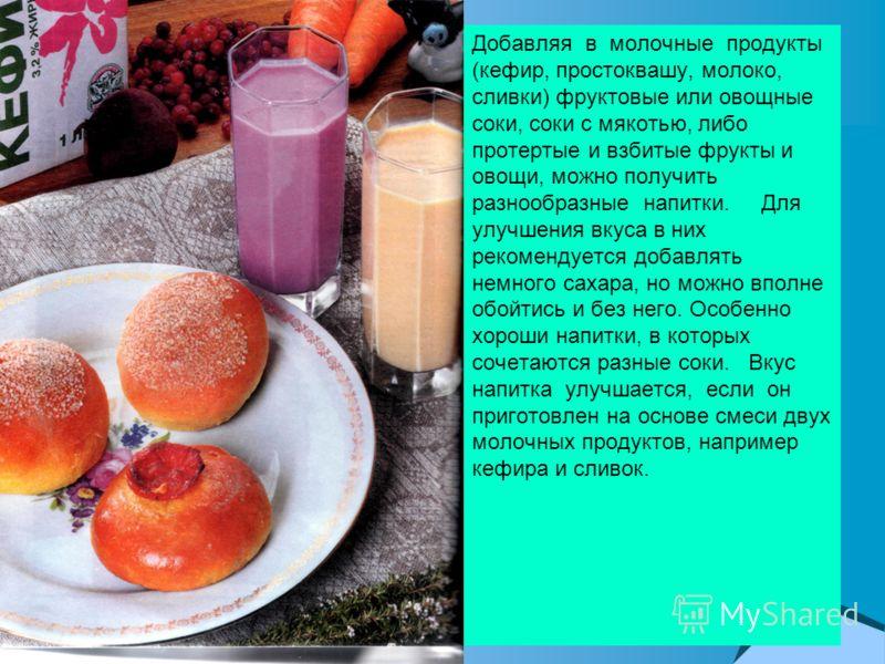 Добавляя в молочные продукты (кефир, простоквашу, молоко, сливки) фруктовые или овощные соки, соки с мякотью, либо протертые и взбитые фрукты и овощи, можно получить разнообразные напитки. Для улучшения вкуса в них рекомендуется добавлять немного сах
