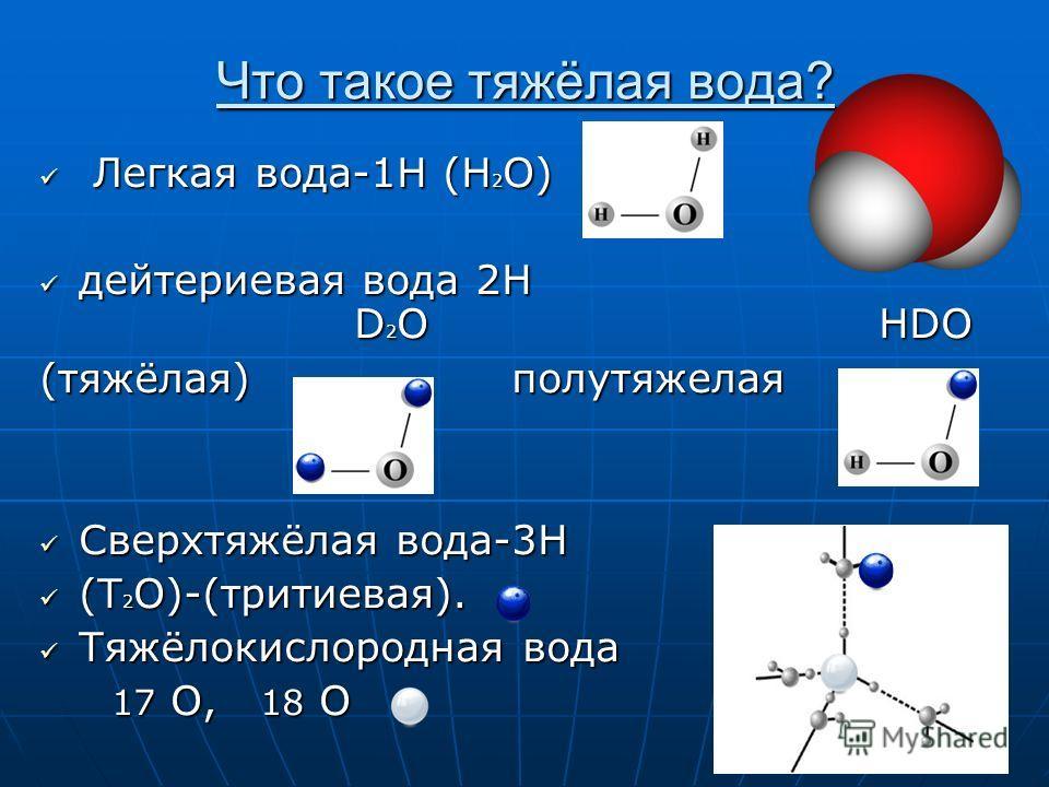 Что такое тяжёлая вода? Легкая вода-1H (H 2 O) Легкая вода-1H (H 2 O) дейтериевая вода 2H D 2 O HDO дейтериевая вода 2H D 2 O HDO (тяжёлая) полутяжелая Сверхтяжёлая вода-3H Сверхтяжёлая вода-3H (T 2 O)-(тритиевая). (T 2 O)-(тритиевая). Тяжёлокислород