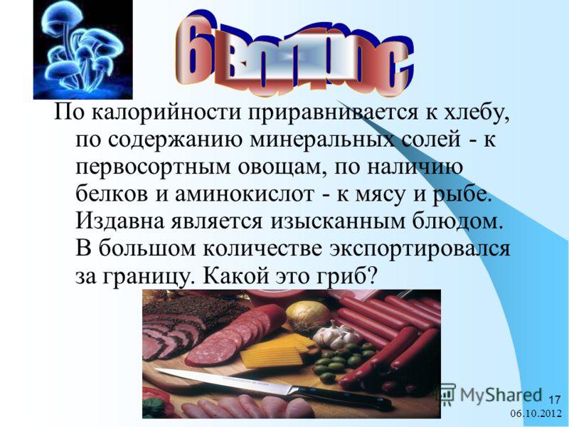 28.07.2012 17 По калорийности приравнивается к хлебу, по содержанию минеральных солей - к первосортным овощам, по наличию белков и аминокислот - к мясу и рыбе. Издавна является изысканным блюдом. В большом количестве экспортировался за границу. Какой