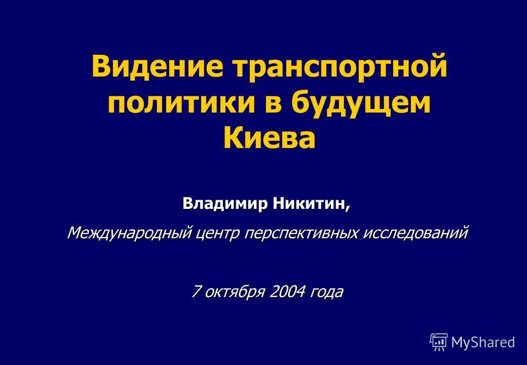 Видение транспортной политики в будущем Киева Владимир Никитин, Международный центр перспективных исследований 7 октября 2004 года