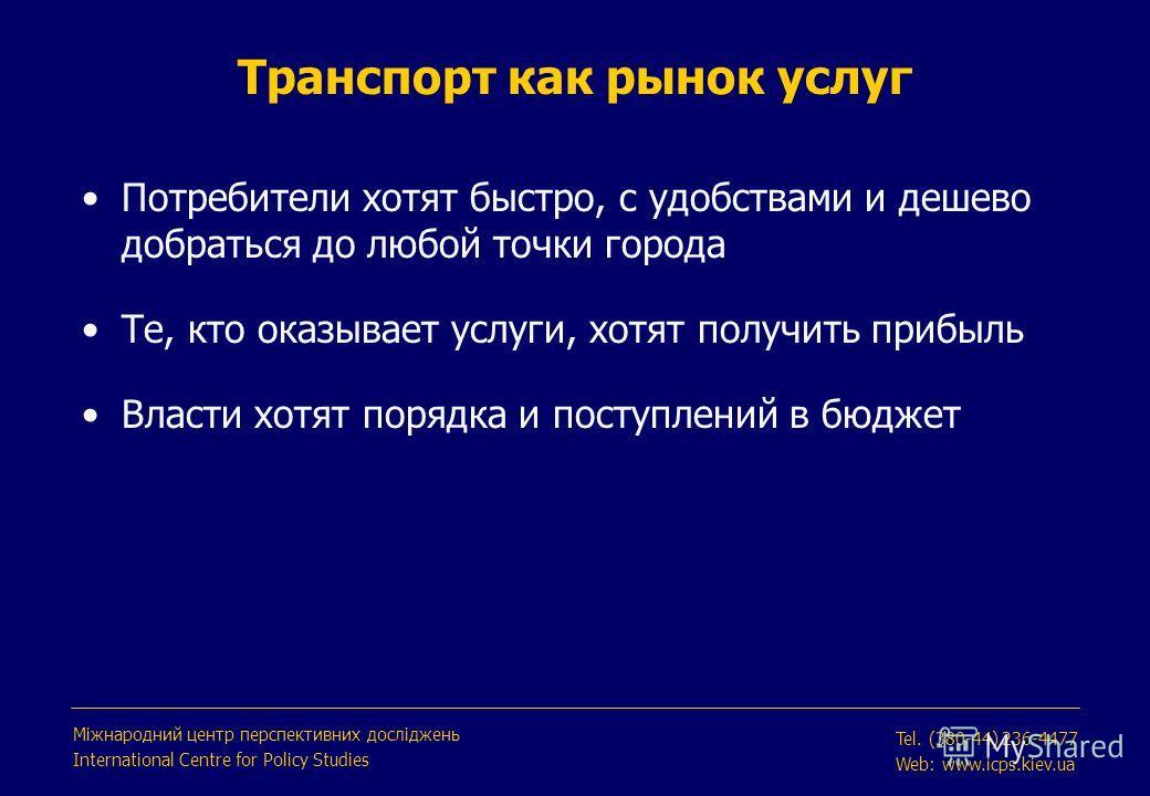 Транспорт как рынок услуг Міжнародний центр перспективних досліджень International Centre for Policy Studies Tel. (380-44) 236-4477 Web: www.icps.kiev.ua Потребители хотят быстро, с удобствами и дешево добраться до любой точки города Те, кто оказывае
