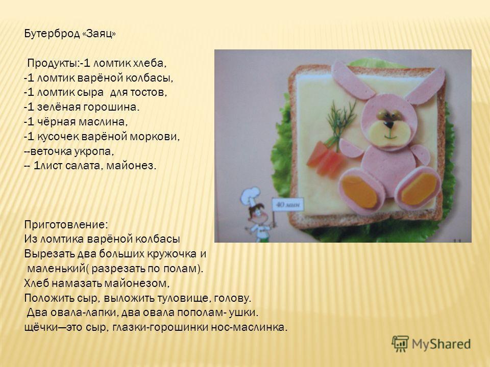Бутерброд «Заяц» Продукты:-1 ломтик хлеба, -1 ломтик варёной колбасы, -1 ломтик сыра для тостов, -1 зелёная горошина. -1 чёрная маслина, -1 кусочек варёной моркови, --веточка укропа, -- 1лист салата, майонез. Приготовление: Из ломтика варёной колбасы