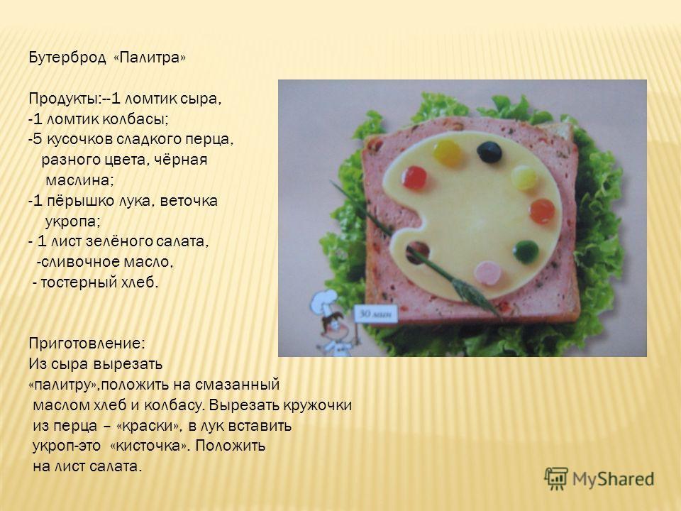 Бутерброд «Палитра» Продукты:--1 ломтик сыра, -1 ломтик колбасы; -5 кусочков сладкого перца, разного цвета, чёрная маслина; -1 пёрышко лука, веточка укропа; - 1 лист зелёного салата, -сливочное масло, - тостерный хлеб. Приготовление: Из сыра вырезать