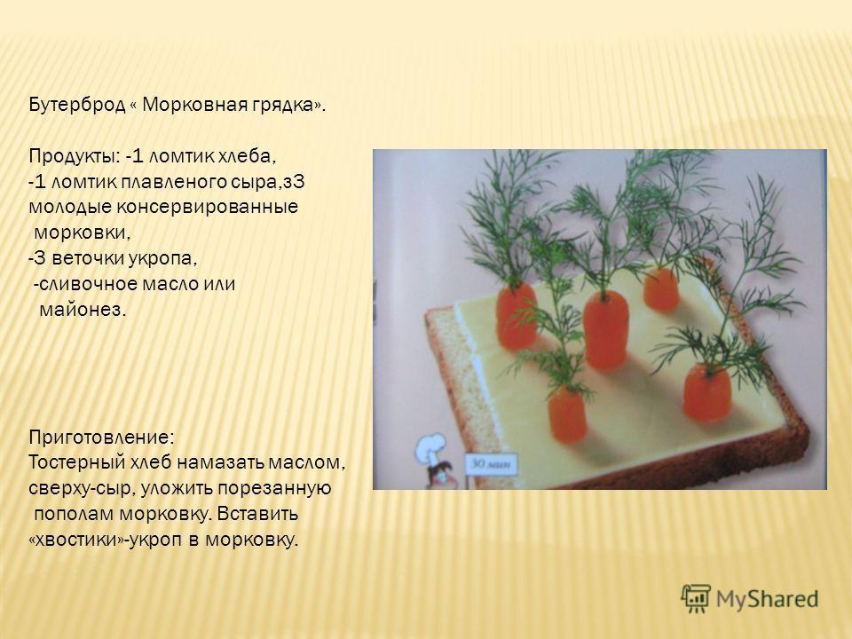 Бутерброд « Морковная грядка». Продукты: -1 ломтик хлеба, -1 ломтик плавленого сыра,з3 молодые консервированные морковки, -3 веточки укропа, -сливочное масло или майонез. Приготовление: Тостерный хлеб намазать маслом, сверху-сыр, уложить порезанную п